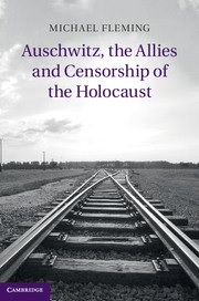 Auschwitz, the Allies and Censorship of the Holocaust