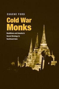 Cold War Monks Buddhism and America's Secret Strategy in Southeast Asia Eugene Ford