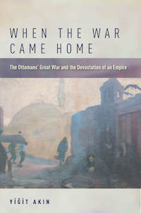 When the War Came Home The Ottomans' Great War and the Devastation of an Empire